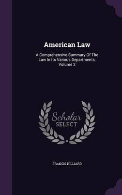 American Law - A Comprehensive Summary of the Law in Its Various Departments, Volume 2 (Hardcover): Francis Hilliard