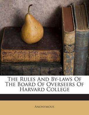 The Rules and By-Laws of the Board of Overseers of Harvard College (Paperback): Anonymous