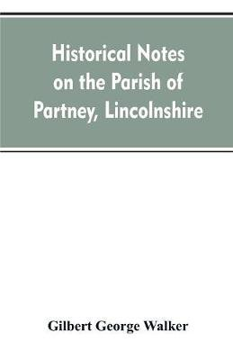 Historical Notes on the Parish of Partney, Lincolnshire (Paperback): Gilbert George Walker