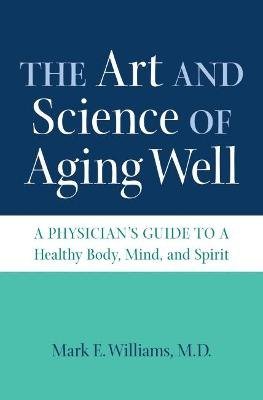 The Art and Science of Aging Well - A Physician's Guide to a Healthy Body, Mind, and Spirit (Hardcover): Mark E Williams
