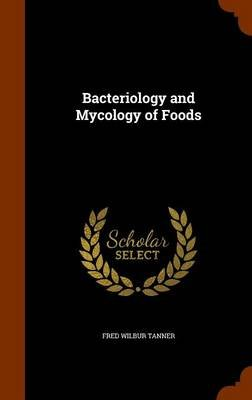 Bacteriology and Mycology of Foods (Hardcover): Fred Wilbur Tanner