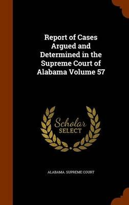 Report of Cases Argued and Determined in the Supreme Court of Alabama Volume 57 (Hardcover): Alabama. - Supreme Court.