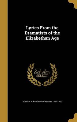 Lyrics from the Dramatists of the Elizabethan Age (Hardcover): A H (Arthur Henry) 1857-1920 Bullen