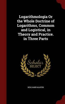 Logarithmologia or the Whole Doctrine of Logarithms, Common and Logistical, in Theory and Practice. in Three Parts (Hardcover):...