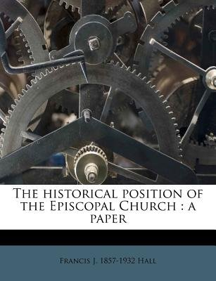 The Historical Position of the Episcopal Church - A Paper (Paperback): Francis J 1857 Hall