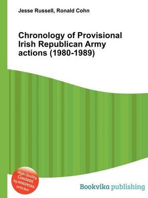 Chronology of Provisional Irish Republican Army Actions (1980-1989) (Paperback): Jesse Russell, Ronald Cohn