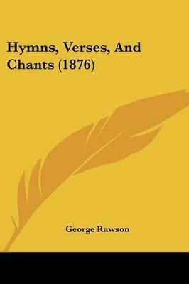Hymns, Verses, and Chants (1876) (Paperback): George Rawson