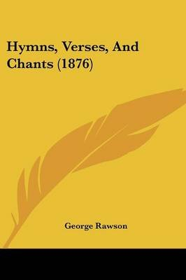 Hymns, Verses, And Chants (1876) (Paperback): George Rawson