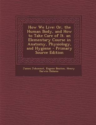 How We Live - Or, the Human Body, and How to Take Care of It. an Elementary Course in Anatomy, Physiology, and Hygiene -...