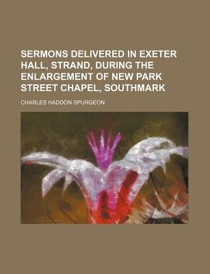 Sermons Delivered in Exeter Hall, Strand, During the Enlargement of New Park Street Chapel, Southmark (Paperback): Charles...