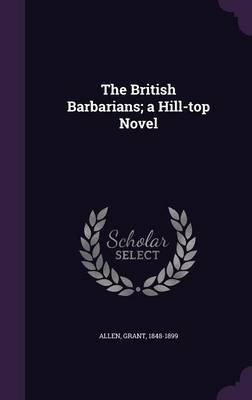 The British Barbarians; A Hill-Top Novel (Hardcover): Allen Grant 1848-1899