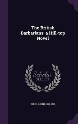 The British Barbarians; A Hill-Top Novel (Hardcover): Allen Grant 1848-1899