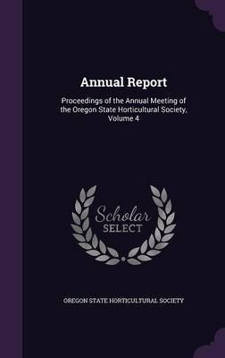 Annual Report - Proceedings of the Annual Meeting of the Oregon State Horticultural Society, Volume 4 (Hardcover): Oregon State...