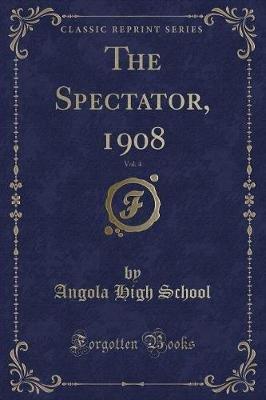The Spectator, 1908, Vol. 4 (Classic Reprint) (Paperback): Angola High School