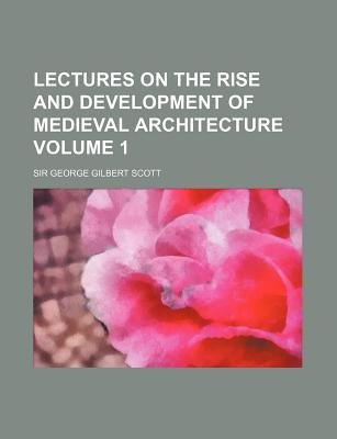 Lectures on the Rise and Development of Medieval Architecture Volume 1 (Paperback): George Gilbert Scott