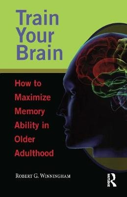 Train Your Brain - How to Maximize Memory Ability in Older Adulthood (Hardcover): Robert G. Winningham