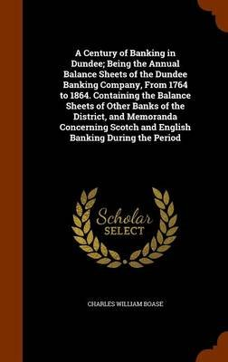 A Century of Banking in Dundee; Being the Annual Balance Sheets of the Dundee Banking Company, from 1764 to 1864. Containing...