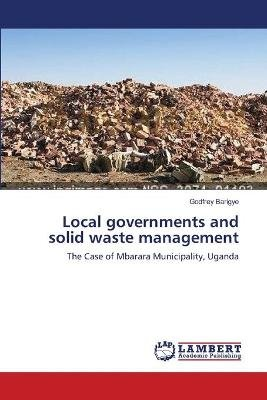 Local Governments and Solid Waste Management (Paperback): Godfrey Barigye