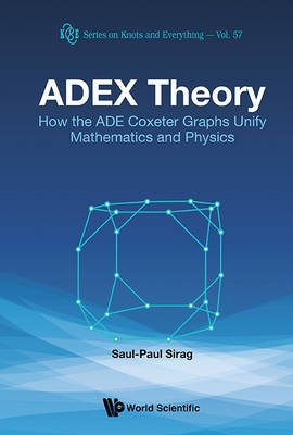 Adex Theory: How The Ade Coxeter Graphs Unify Mathematics And Physics (Hardcover): Saul-Paul Sirag
