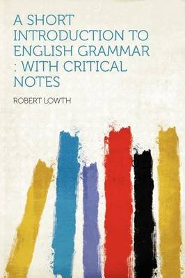 A Short Introduction to English Grammar - With Critical Notes (Paperback): Robert Lowth