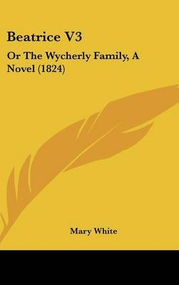 Beatrice V3 - Or The Wycherly Family, A Novel (1824) (Hardcover): Mary White