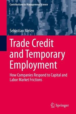 Trade Credit and Temporary Employment - How Companies Respond to Capital and Labor Market Frictions (Hardcover, 1st ed. 2016):...
