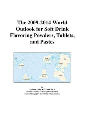The 2009-2014 World Outlook for Soft Drink Flavoring Powders, Tablets, and Pastes (Electronic book text): Inc. Icon Group...