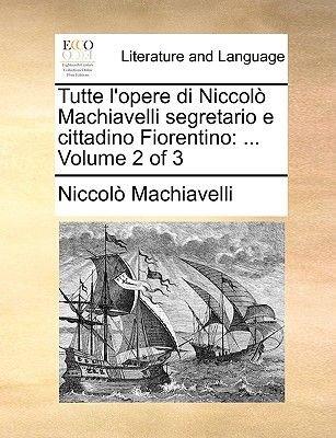 Tutte L'Opere Di Niccolo Machiavelli Segretario E Cittadino Fiorentino - ... Volume 2 of 3 (English, Italian, Paperback):...