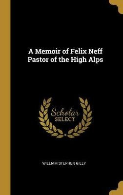 A Memoir of Felix Neff Pastor of the High Alps (Hardcover): William Stephen Gilly