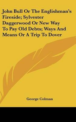 John Bull or the Englishman's Fireside; Sylvester Daggerwood or New Way to Pay Old Debts; Ways and Means or a Trip to...