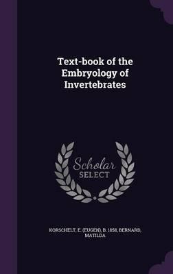 Text-Book of the Embryology of Invertebrates (Hardcover): Bernard Matilda