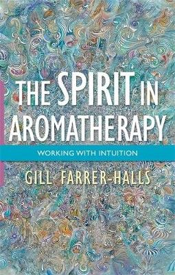 The Spirit in Aromatherapy - Working with Intuition (Electronic book text): Gill Farrer-Halls