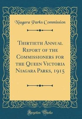 Thirtieth Annual Report of the Commissioners for the Queen Victoria Niagara Parks, 1915 (Classic Reprint) (Hardcover): Niagara...