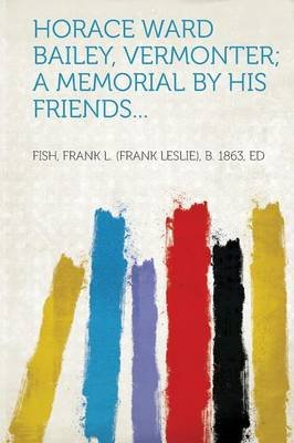 Horace Ward Bailey, Vermonter; A Memorial by His Friends... (Paperback): Fish Frank L Ed