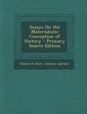Essays on the Materialistic Conception of History (Paperback, Primary Source): Charles H. Kerr, Antonio Labriola