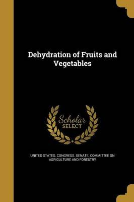 Dehydration of Fruits and Vegetables (Paperback): United States. Congress. Senate. Committ
