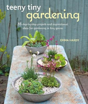 Teeny Tiny Gardening - 35 Step-by-Step Projects and Inspirational Ideas for Gardening in Tiny Spaces (Paperback): Emma Hardy