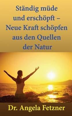 Standig Mude Und Erschopft ? Neue Kraft Schopfen Aus Den Quellen Der Natur (German, Paperback): Dr Angela Fetzner