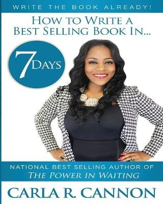 Write the Book Already! - How to Write a Best-Selling Book in 7 Days (Paperback): Carla R Cannon