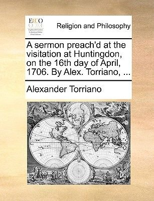 A Sermon Preach'd at the Visitation at Huntingdon, on the 16th Day of April, 1706. by Alex. Torriano, ... (Paperback):...