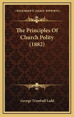 The Principles of Church Polity (1882) (Hardcover): George Trumbull Ladd