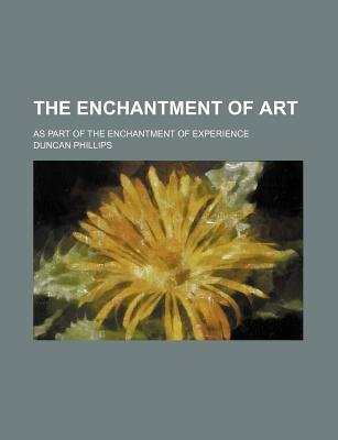 The Enchantment of Art; As Part of the Enchantment of Experience (Paperback): Duncan Phillips