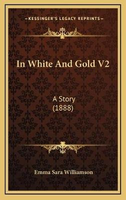 In White and Gold V2 - A Story (1888) (Hardcover): Emma Sara Williamson