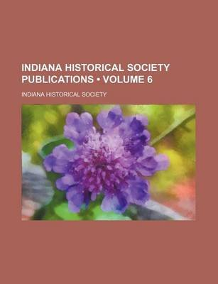 Indiana Historical Society Publications (Volume 6) (Paperback): Indiana Historical Society
