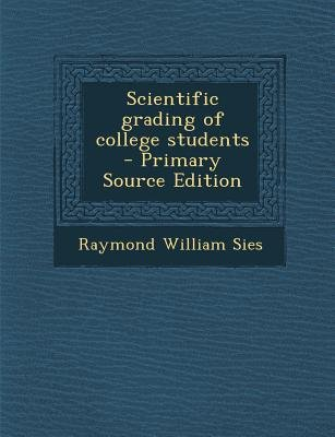 Scientific Grading of College Students (Paperback, Primary Source): Raymond William Sies
