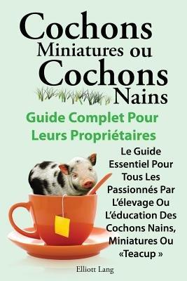 Cochons miniatures ou cochons nains . Le guide essentiel pour tous les passionnes par l'elevage ou l'education des...