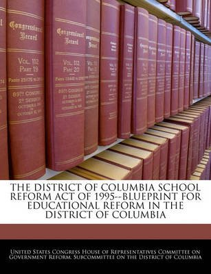 The District of Columbia School Reform Act of 1995--Blueprint for Educational Reform in the District of Columbia (Paperback):...
