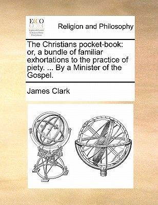 The Christians Pocket-Book - Or, a Bundle of Familiar Exhortations to the Practice of Piety. ... by a Minister of the Gospel....