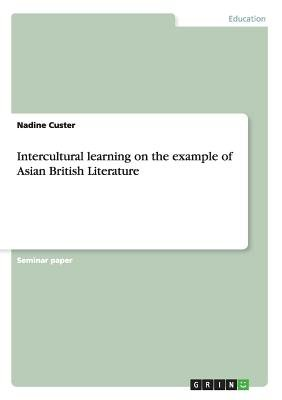 Intercultural Learning on the Example of Asian British Literature (Paperback): Nadine Custer