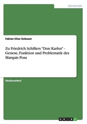 Zu Friedrich Schillers Don Karlos - Genese, Funktion Und Problematik Des Marquis Posa (German, Paperback): Fabian Elias Gebauer